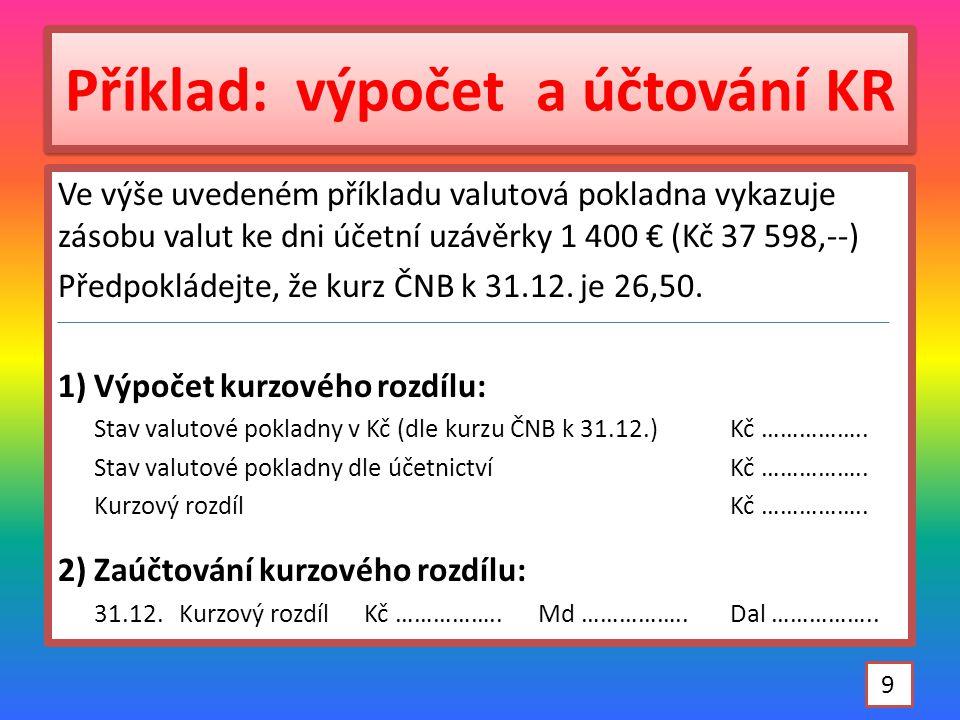 Příklad: výpočet a účtování KR Ve výše uvedeném příkladu valutová pokladna vykazuje zásobu valut ke dni účetní uzávěrky 1 400 € (Kč 37 598,--) Předpokládejte, že kurz ČNB k 31.12.