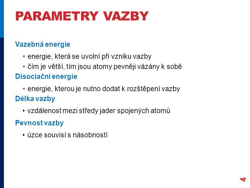 PARAMETRY VAZBY 4 Vazebná energie energie, která se uvolní při vzniku vazby čím je větší, tím jsou atomy pevněji vázány k sobě Disociační energie energie, kterou je nutno dodat k rozštěpení vazby Délka vazby vzdálenost mezi středy jader spojených atomů Pevnost vazby úzce souvisí s násobností
