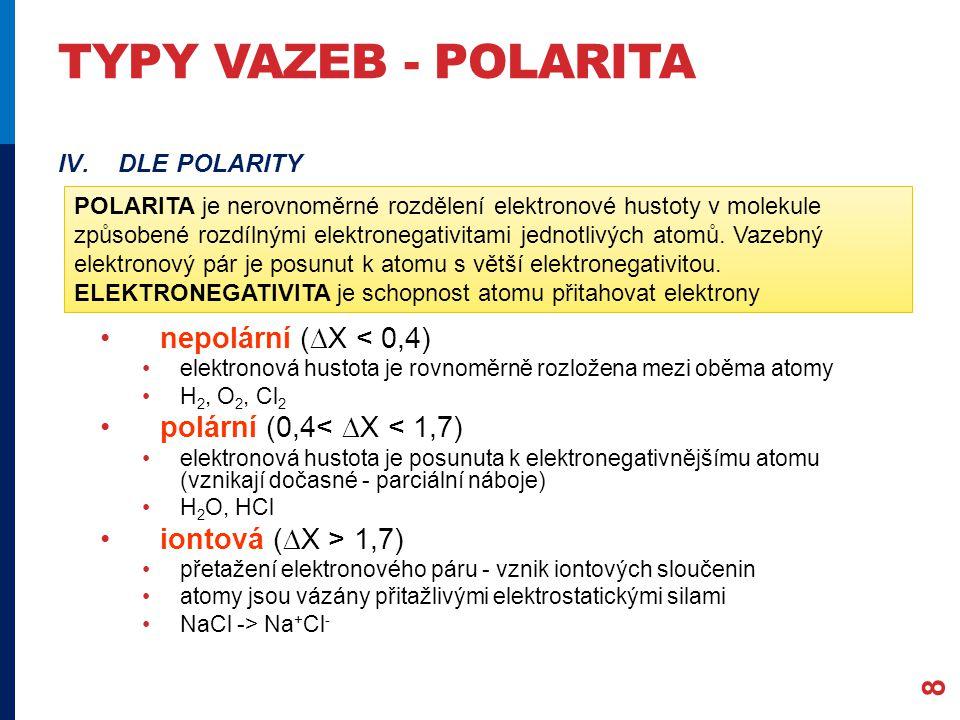 TYPY VAZEB - POLARITA 8 IV.DLE POLARITY nepolární (  X < 0,4) elektronová hustota je rovnoměrně rozložena mezi oběma atomy H 2, O 2, Cl 2 polární (0,4<  X < 1,7) elektronová hustota je posunuta k elektronegativnějšímu atomu (vznikají dočasné - parciální náboje) H 2 O, HCl iontová (  X > 1,7) přetažení elektronového páru - vznik iontových sloučenin atomy jsou vázány přitažlivými elektrostatickými silami NaCl -> Na + Cl - POLARITA je nerovnoměrné rozdělení elektronové hustoty v molekule způsobené rozdílnými elektronegativitami jednotlivých atomů.