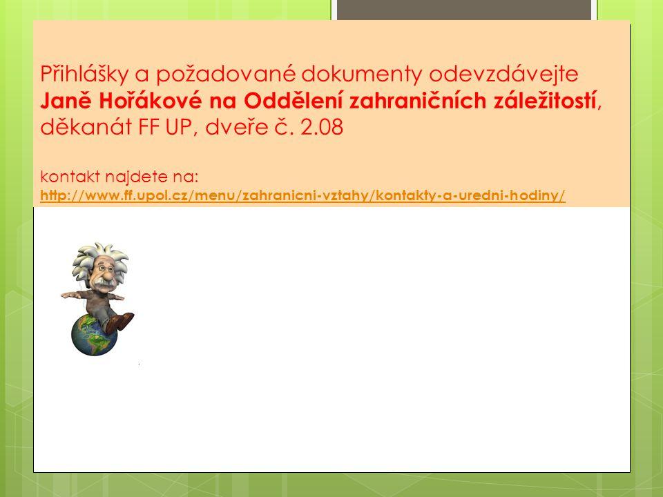 Přihlášky a požadované dokumenty odevzdávejte Janě Hořákové na Oddělení zahraničních záležitostí, děkanát FF UP, dveře č.
