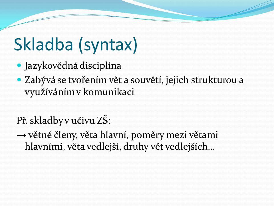 Skladba (syntax) Jazykovědná disciplína Zabývá se tvořením vět a souvětí, jejich strukturou a využíváním v komunikaci Př. skladby v učivu ZŠ: → větné