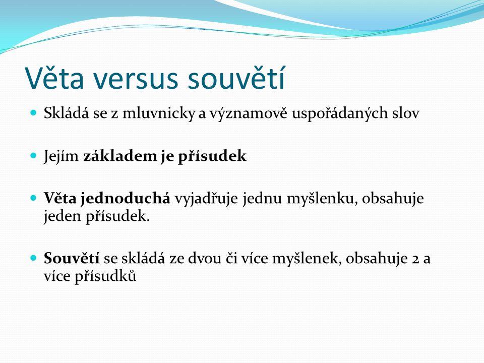 Věta versus souvětí Skládá se z mluvnicky a významově uspořádaných slov Jejím základem je přísudek Věta jednoduchá vyjadřuje jednu myšlenku, obsahuje
