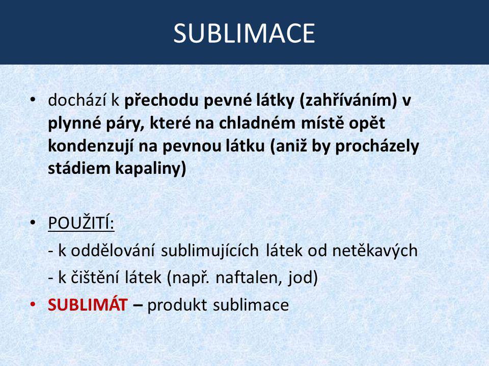 SUBLIMACE dochází k přechodu pevné látky (zahříváním) v plynné páry, které na chladném místě opět kondenzují na pevnou látku (aniž by procházely stádi