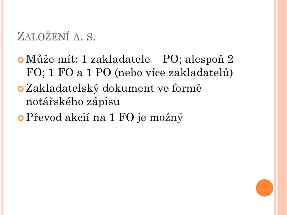 Z ALOŽENÍ A. S. Může mít: 1 zakladatele – PO; alespoň 2 FO; 1 FO a 1 PO (nebo více zakladatelů) Zakladatelský dokument ve formě notářského zápisu Přev