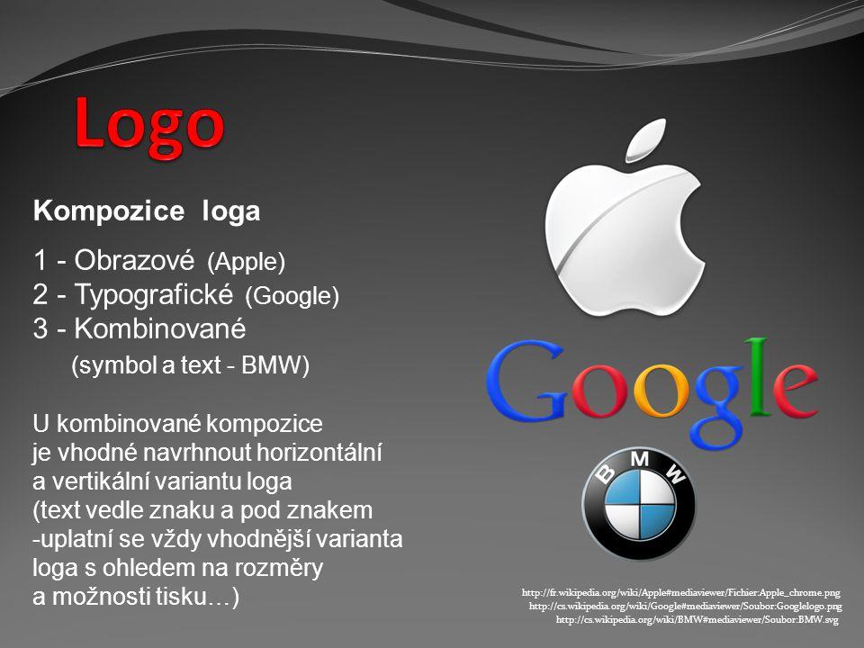 Kompozice loga 1 - Obrazové (Apple) 2 - Typografické (Google) 3 - Kombinované (symbol a text - BMW) U kombinované kompozice je vhodné navrhnout horizontální a vertikální variantu loga (text vedle znaku a pod znakem -uplatní se vždy vhodnější varianta loga s ohledem na rozměry a možnosti tisku…) http://cs.wikipedia.org/wiki/BMW#mediaviewer/Soubor:BMW.svg http://cs.wikipedia.org/wiki/Google#mediaviewer/Soubor:Googlelogo.png http://fr.wikipedia.org/wiki/Apple#mediaviewer/Fichier:Apple_chrome.png