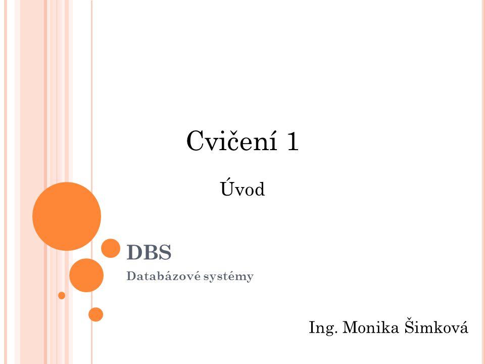 DBS Databázové systémy Cvičení 1 Ing. Monika Šimková Úvod