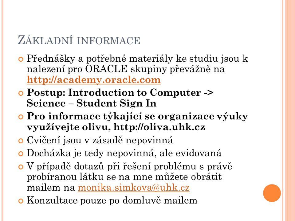 Přednášky a potřebné materiály ke studiu jsou k nalezení pro ORACLE skupiny převážně na http://academy.oracle.com http://academy.oracle.com Postup: Introduction to Computer -> Science – Student Sign In Pro informace týkající se organizace výuky využívejte olivu, http://oliva.uhk.cz Cvičení jsou v zásadě nepovinná Docházka je tedy nepovinná, ale evidovaná V případě dotazů při řešení problému s právě probíranou látku se na mne můžete obrátit mailem na monika.simkova@uhk.czmonika.simkova@uhk.cz Konzultace pouze po domluvě mailem Z ÁKLADNÍ INFORMACE