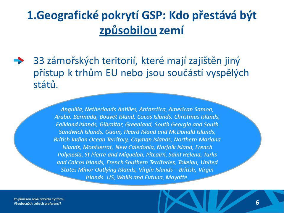 Co přinesou nová pravidla systému Všeobecných celních preferencí? 6 1.Geografické pokrytí GSP: Kdo přestává být způsobilou zemí 33 zámořských teritori