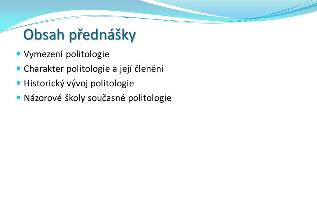 Obsah přednášky Vymezení politologie Charakter politologie a její členění Historický vývoj politologie Názorové školy současné politologie