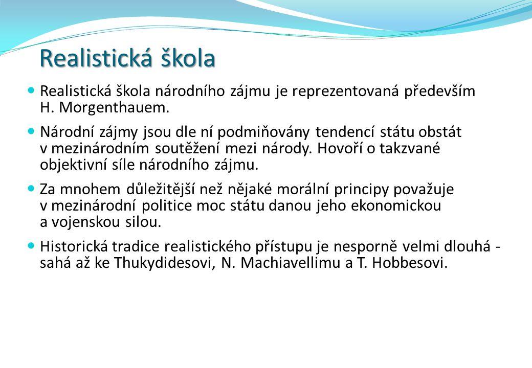 Realistická škola Realistická škola národního zájmu je reprezentovaná především H. Morgenthauem. Národní zájmy jsou dle ní podmiňovány tendencí státu
