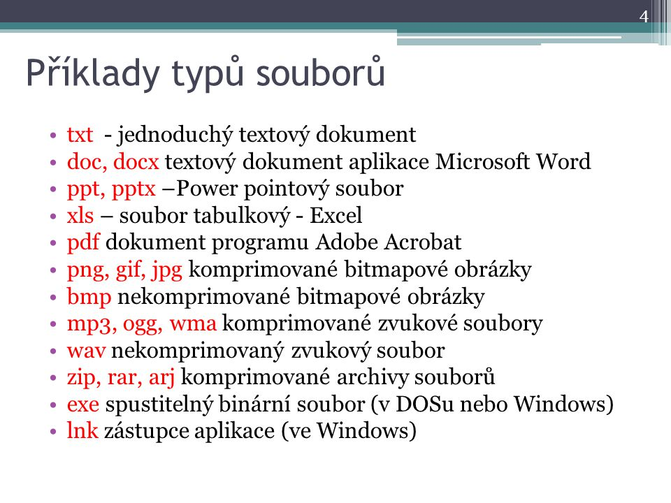 Příklady typů souborů txt - jednoduchý textový dokument doc, docx textový dokument aplikace Microsoft Word ppt, pptx –Power pointový soubor xls – soubor tabulkový - Excel pdf dokument programu Adobe Acrobat png, gif, jpg komprimované bitmapové obrázky bmp nekomprimované bitmapové obrázky mp3, ogg, wma komprimované zvukové soubory wav nekomprimovaný zvukový soubor zip, rar, arj komprimované archivy souborů exe spustitelný binární soubor (v DOSu nebo Windows) lnk zástupce aplikace (ve Windows) 4