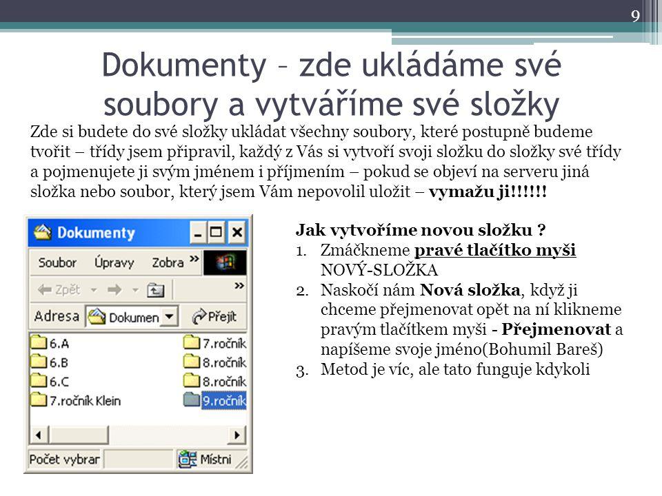 Dokumenty – zde ukládáme své soubory a vytváříme své složky 9 Zde si budete do své složky ukládat všechny soubory, které postupně budeme tvořit – třídy jsem připravil, každý z Vás si vytvoří svoji složku do složky své třídy a pojmenujete ji svým jménem i příjmením – pokud se objeví na serveru jiná složka nebo soubor, který jsem Vám nepovolil uložit – vymažu ji!!!!!.