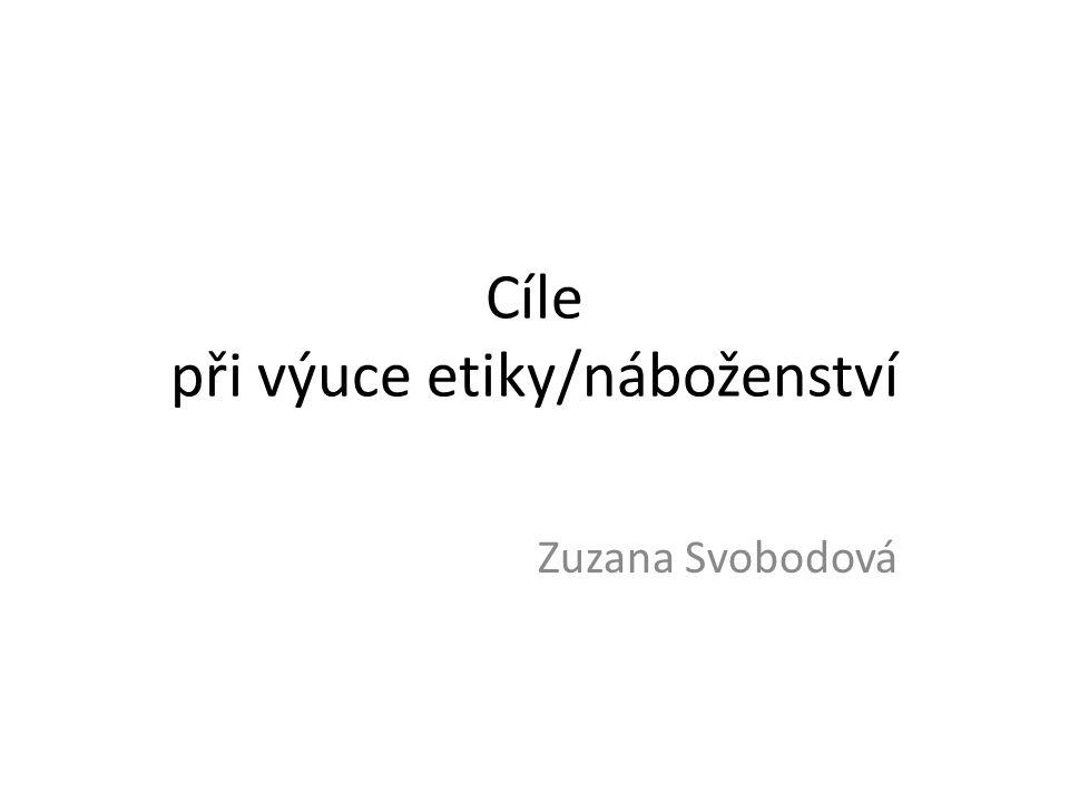 Cíle při výuce etiky/náboženství Zuzana Svobodová
