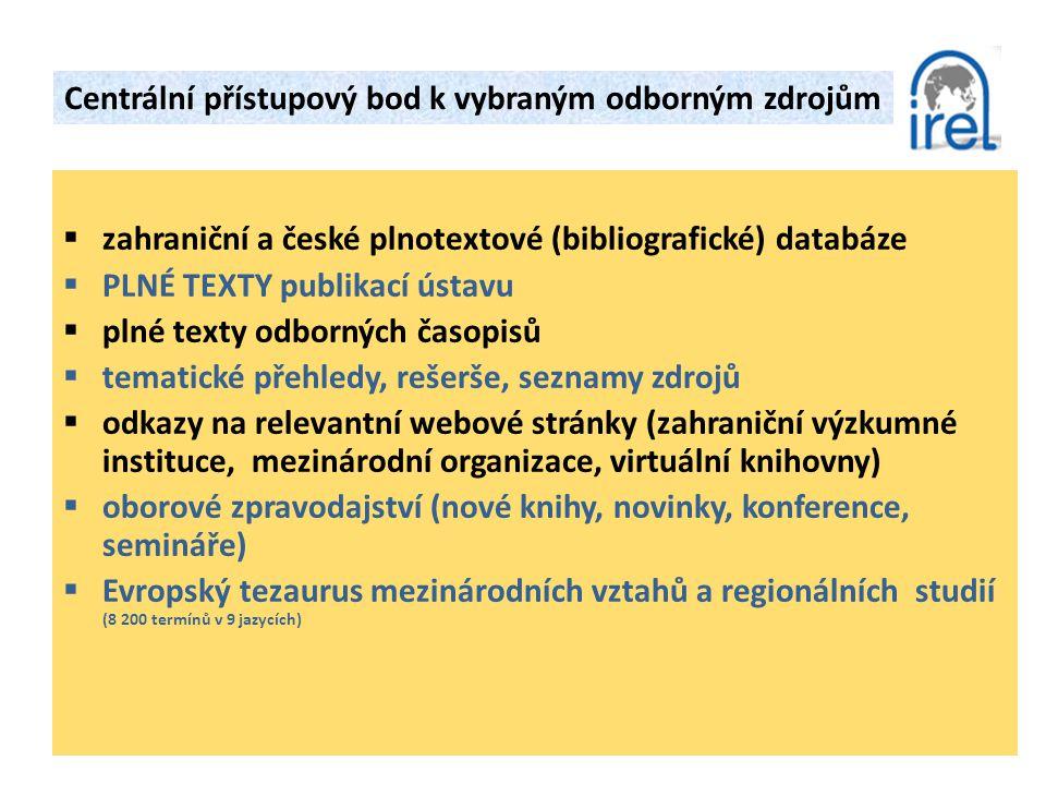  zahraniční a české plnotextové (bibliografické) databáze  PLNÉ TEXTY publikací ústavu  plné texty odborných časopisů  tematické přehledy, rešerše, seznamy zdrojů  odkazy na relevantní webové stránky (zahraniční výzkumné instituce, mezinárodní organizace, virtuální knihovny)  oborové zpravodajství (nové knihy, novinky, konference, semináře)  Evropský tezaurus mezinárodních vztahů a regionálních studií (8 200 termínů v 9 jazycích) Centrální přístupový bod k vybraným odborným zdrojům