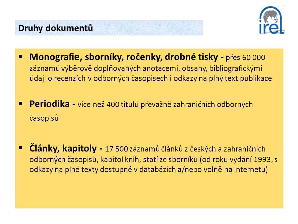 Druhy dokumentů  Monografi e, sborníky, ročenky, drobné tisky - přes 60 000 záznamů výběrově doplňovaných anotacemi, obsahy, bibliografickými údaji o recenzích v odborných časopisech i odkazy na plný text publikace  Periodika - více než 400 titulů převážně zahraničních odborných časopisů  Články, kapitoly - 17 500 záznamů článků z českých a zahraničních odborných časopisů, kapitol knih, statí ze sborníků (od roku vydání 1993, s odkazy na plné texty dostupné v databázích a/nebo volně na internetu)