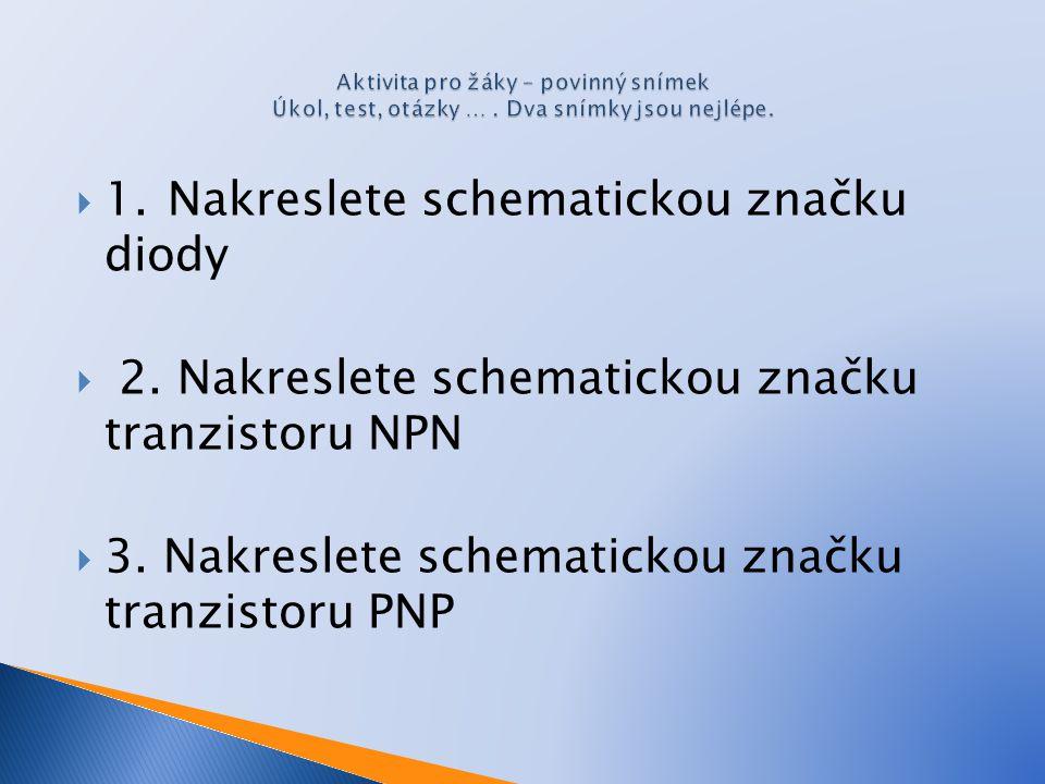  1. Nakreslete schematickou značku diody  2. Nakreslete schematickou značku tranzistoru NPN  3. Nakreslete schematickou značku tranzistoru PNP