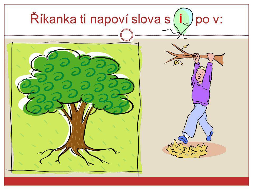 Říkanka ti napoví slova s po v: Já jsem ho viděl, on na stromě visel. A on mě vinil, že jsem stromem viklal. i