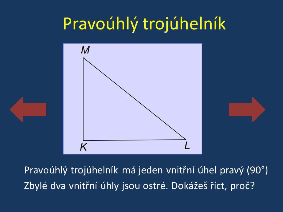 Pravoúhlý trojúhelník Pravoúhlý trojúhelník má jeden vnitřní úhel pravý (90°) Zbylé dva vnitřní úhly jsou ostré. Dokážeš říct, proč?