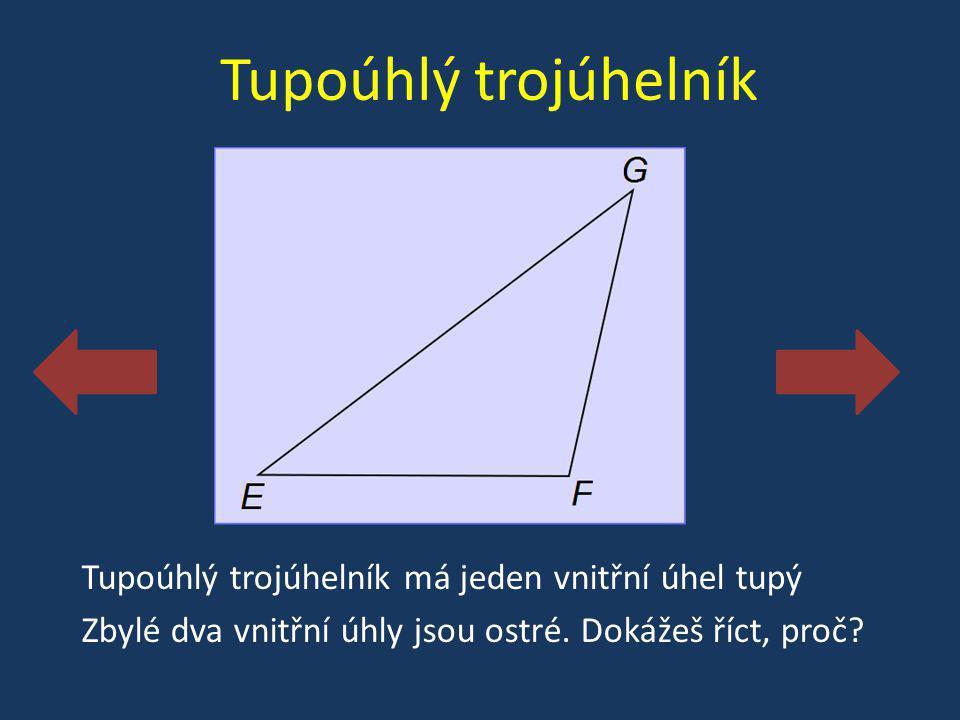 Tupoúhlý trojúhelník Tupoúhlý trojúhelník má jeden vnitřní úhel tupý Zbylé dva vnitřní úhly jsou ostré. Dokážeš říct, proč?