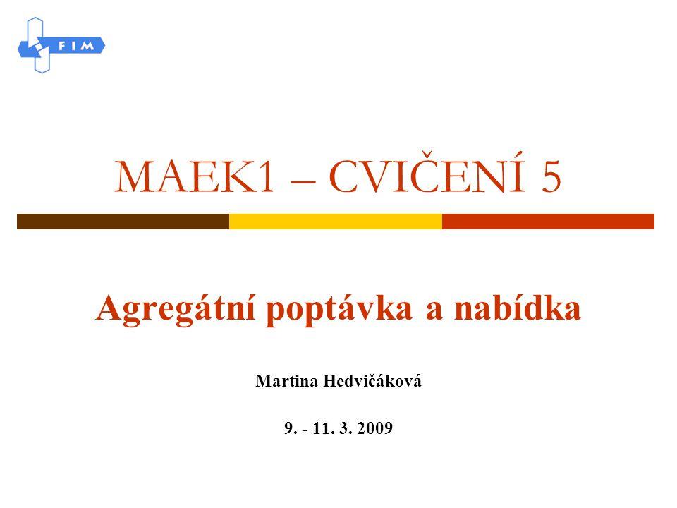 MAEK1 – CVIČENÍ 5 Agregátní poptávka a nabídka Martina Hedvičáková 9. - 11. 3. 2009