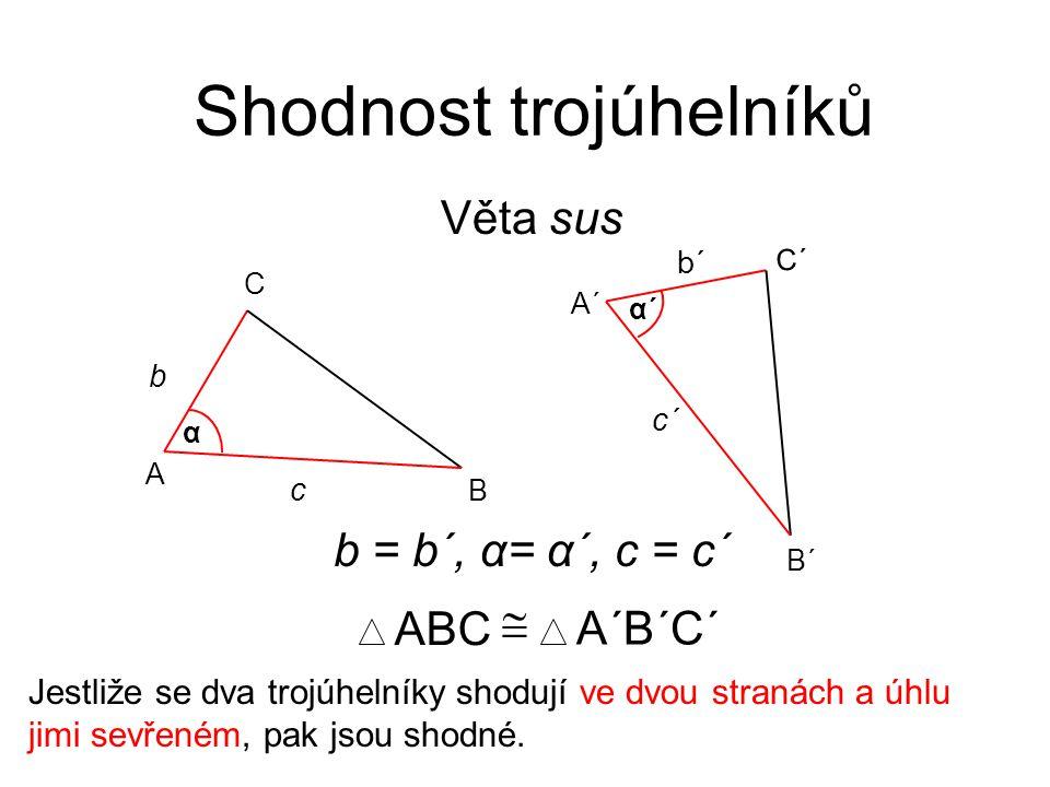 Věta sus Shodnost trojúhelníků Jestliže se dva trojúhelníky shodují ve dvou stranách a úhlu jimi sevřeném, pak jsou shodné. ABC  A´B´C´ b = b´, α= α´