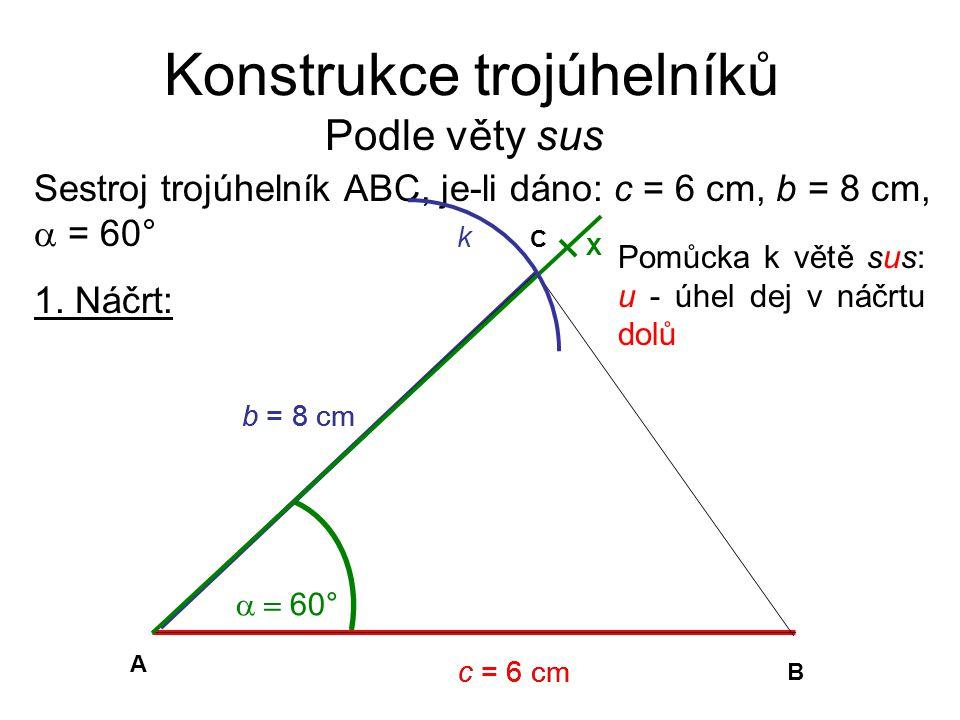 Konstrukce trojúhelníků Podle věty sus 1. Náčrt: Sestroj trojúhelník ABC, je-li dáno: c = 6 cm, b = 8 cm,  = 60° b = 8 cm c = 6 cm  60° C A B c =