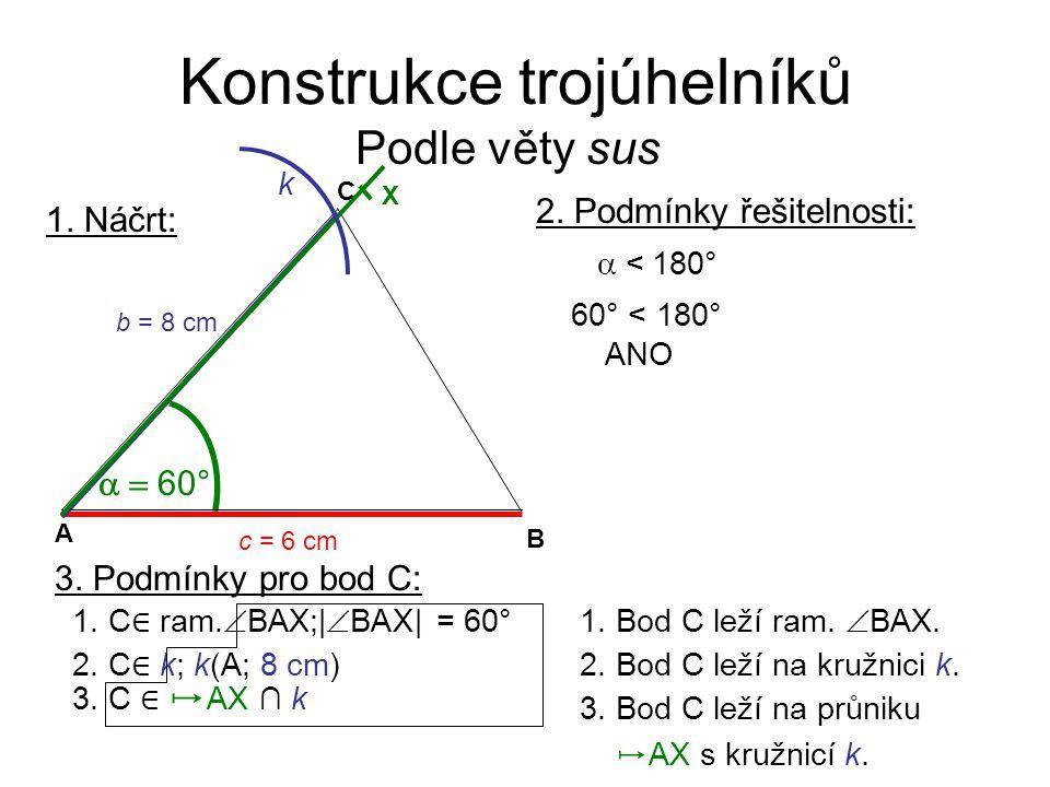 Konstrukce trojúhelníků Podle věty sus 1. Náčrt:  60° C A B c = 6 cm b = 8 cm X k 2. Podmínky řešitelnosti:  <  180° 60° < 180° ANO 3. Podmínky