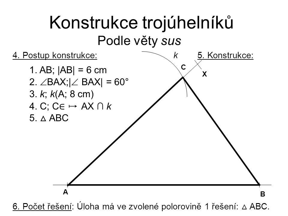 Konstrukce trojúhelníků Podle věty sus 4. Postup konstrukce: 1. AB; |AB| = 6 cm 2.  BAX;|  BAX| = 60° 3. k; k(A; 8 cm) 4. C; C ∈ ↦ AX ∩ k 5. △ ABC 5