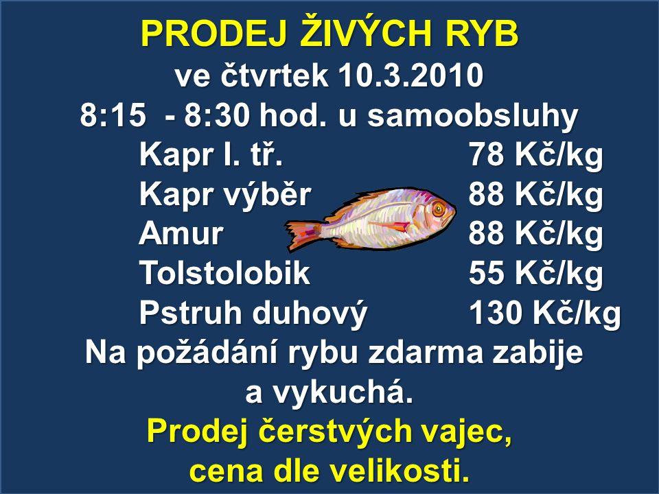 PRODEJ ŽIVÝCH RYB ve čtvrtek 10.3.2010 8:15 - 8:30 hod. u samoobsluhy Kapr I. tř. 78 Kč/kg Kapr výběr 88 Kč/kg Amur 88 Kč/kg Tolstolobik 55 Kč/kg Pstr