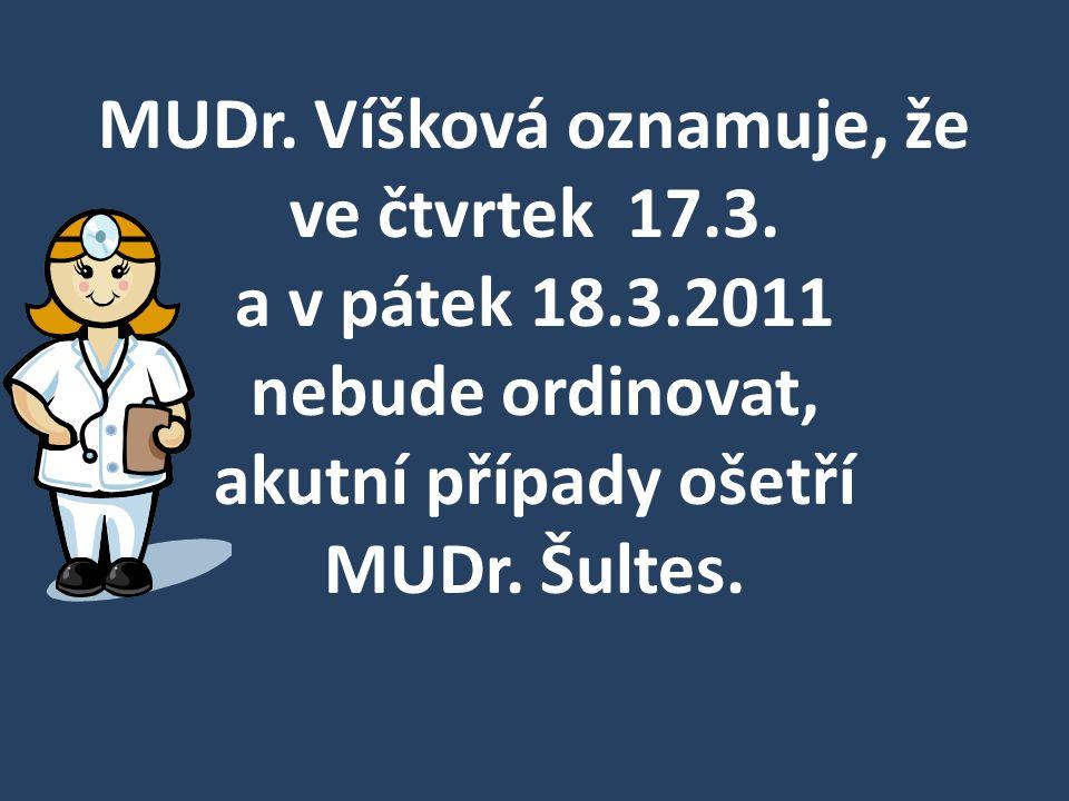 MUDr. Víšková oznamuje, že ve čtvrtek 17.3. a v pátek 18.3.2011 nebude ordinovat, akutní případy ošetří MUDr. Šultes.