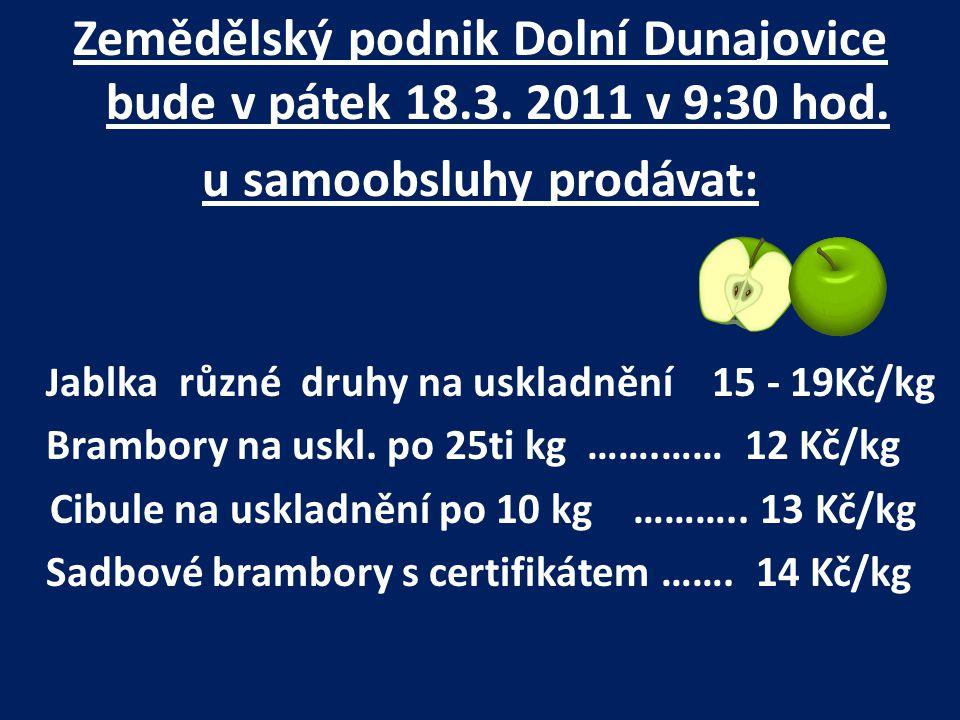 Zemědělský podnik Dolní Dunajovice bude v pátek 18.3. 2011 v 9:30 hod. u samoobsluhy prodávat: J ablka různé druhy na uskladnění 15 - 19Kč/kg Brambory