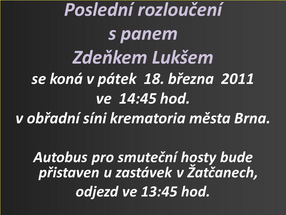 Poslední rozloučení s panem Zdeňkem Lukšem se koná v pátek 18. března 2011 ve 14:45 hod. v obřadní síni krematoria města Brna. Autobus pro smuteční ho