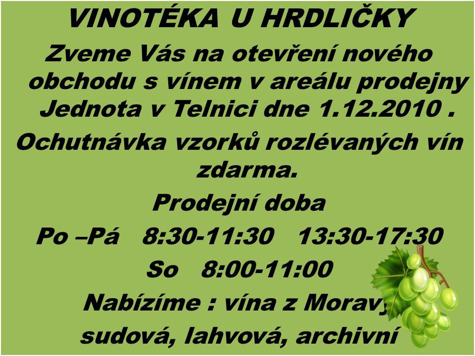 VINOTÉKA U HRDLIČKY Zveme Vás na otevření nového obchodu s vínem v areálu prodejny Jednota v Telnici dne 1.12.2010. Ochutnávka vzorků rozlévaných vín