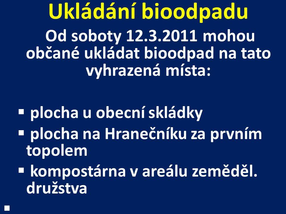 Ukládání bioodpadu Od soboty 12.3.2011 mohou občané ukládat bioodpad na tato vyhrazená místa:  plocha u obecní skládky  plocha na Hranečníku za prvn