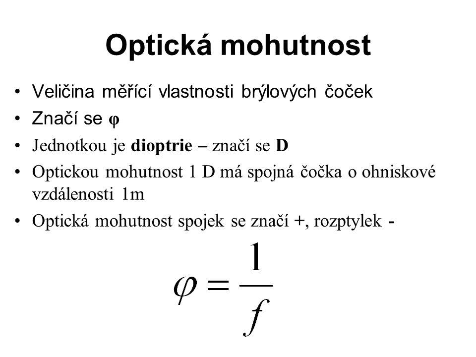 Optická mohutnost Veličina měřící vlastnosti brýlových čoček Značí se φ Jednotkou je dioptrie – značí se D Optickou mohutnost 1 D má spojná čočka o ohniskové vzdálenosti 1m Optická mohutnost spojek se značí +, rozptylek -