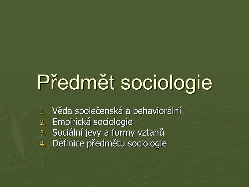 Předmět sociologie 1.Věda společenská a behaviorální 2.
