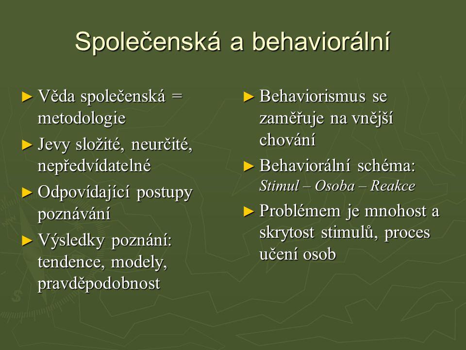 Společenská a behaviorální ► Věda společenská = metodologie ► Jevy složité, neurčité, nepředvídatelné ► Odpovídající postupy poznávání ► Výsledky poznání: tendence, modely, pravděpodobnost ► Behaviorismus se zaměřuje na vnější chování ► Behaviorální schéma: Stimul – Osoba – Reakce ► Problémem je mnohost a skrytost stimulů, proces učení osob