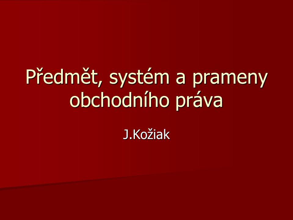 Předmět, systém a prameny obchodního práva J.Kožiak
