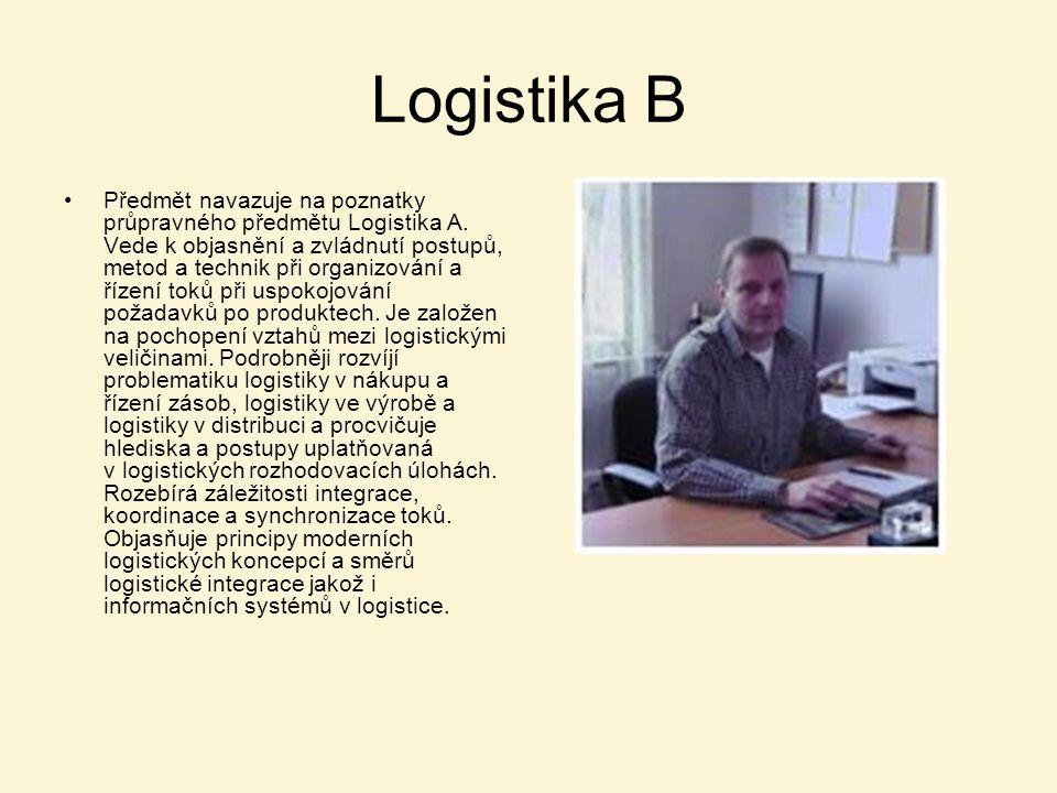 Logistika B Předmět navazuje na poznatky průpravného předmětu Logistika A. Vede k objasnění a zvládnutí postupů, metod a technik při organizování a ří