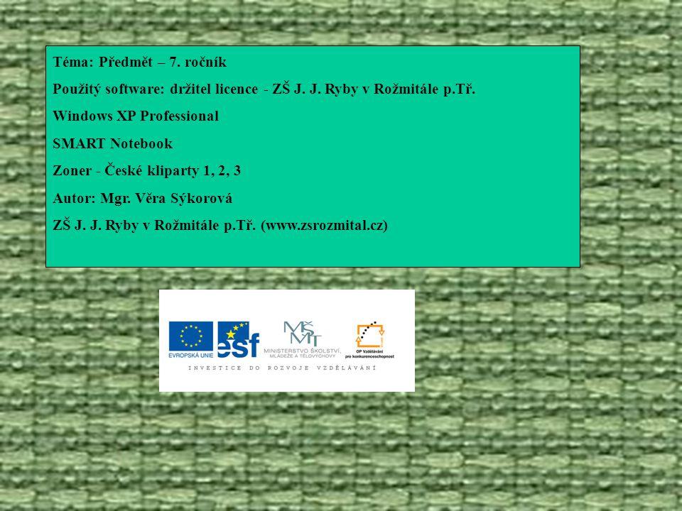 Téma: Předmět – 7. ročník Použitý software: držitel licence - ZŠ J. J. Ryby v Rožmitále p.Tř. Windows XP Professional SMART Notebook Zoner - České kli