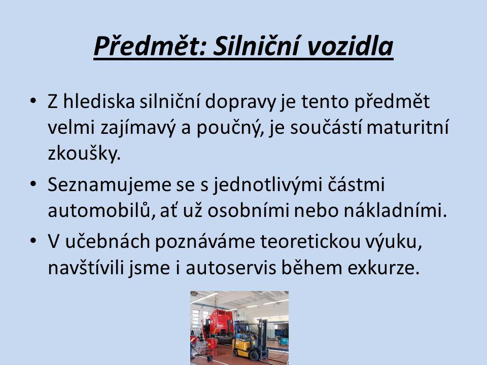 Předmět: Silniční vozidla Z hlediska silniční dopravy je tento předmět velmi zajímavý a poučný, je součástí maturitní zkoušky. Seznamujeme se s jednot
