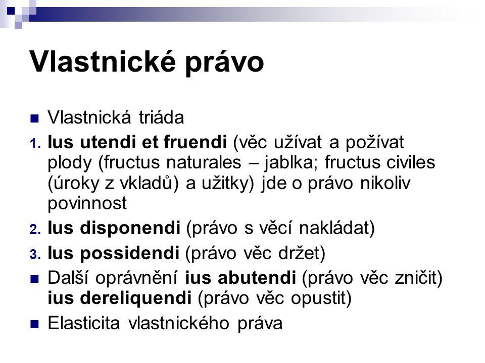 Vlastnické právo Vlastnická triáda 1. Ius utendi et fruendi (věc užívat a požívat plody (fructus naturales – jablka; fructus civiles (úroky z vkladů)