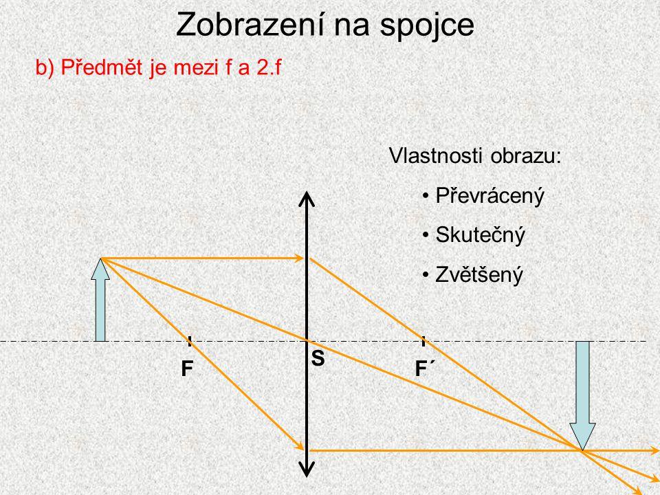 Zobrazení na spojce c) Předmět je ve vzdálenosti menší než f FF´ S Vlastnosti obrazu: Vzpřímený Zdánlivý Zvětšený