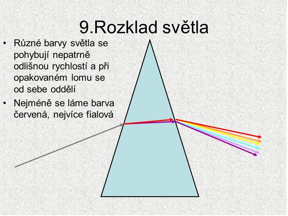 9.Rozklad světla Různé barvy světla se pohybují nepatrně odlišnou rychlostí a při opakovaném lomu se od sebe oddělí Nejméně se láme barva červená, nej