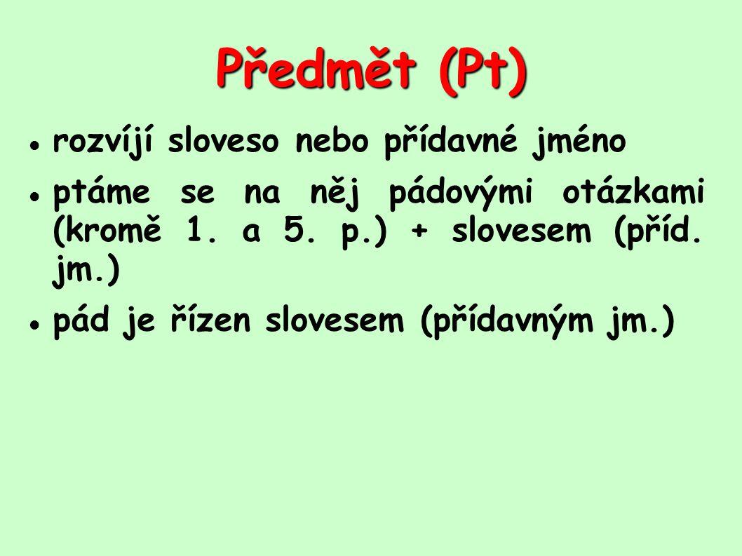 Předmět (Pt) rozvíjí sloveso nebo přídavné jméno ptáme se na něj pádovými otázkami (kromě 1. a 5. p.) + slovesem (příd. jm.) pád je řízen slovesem (př