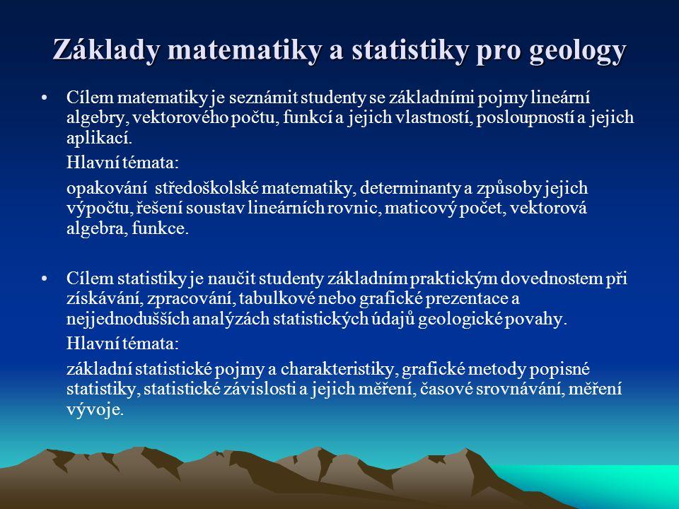 Základy matematiky a statistiky pro geology Cílem matematiky je seznámit studenty se základními pojmy lineární algebry, vektorového počtu, funkcí a je