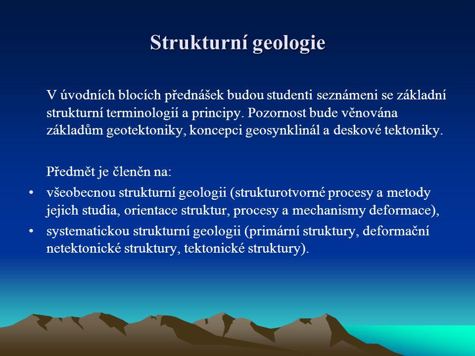 Strukturní geologie V úvodních blocích přednášek budou studenti seznámeni se základní strukturní terminologií a principy. Pozornost bude věnována zákl