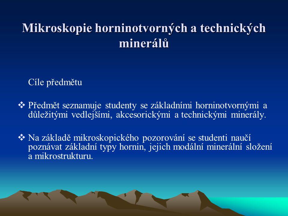 Mikroskopie horninotvorných a technických minerálů Cíle předmětu  Předmět seznamuje studenty se základními horninotvornými a důležitými vedlejšími, a