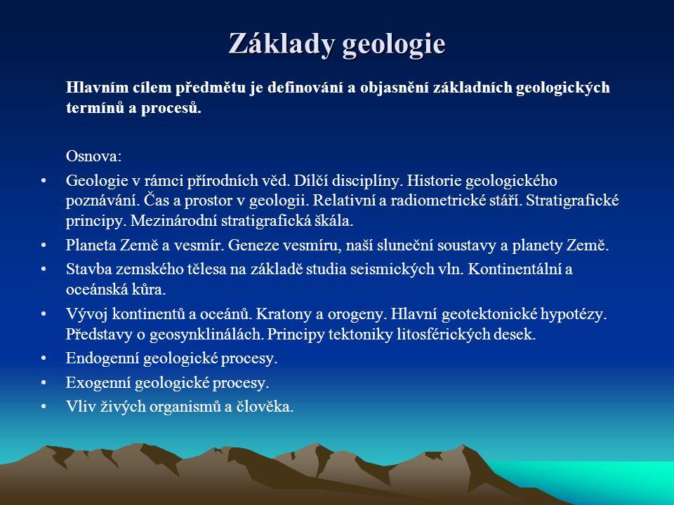 Základy geologie Hlavním cílem předmětu je definování a objasnění základních geologických termínů a procesů. Osnova: Geologie v rámci přírodních věd.
