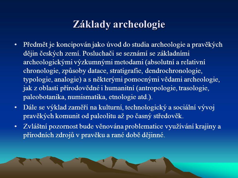 Základy archeologie Předmět je koncipován jako úvod do studia archeologie a pravěkých dějin českých zemí. Posluchači se seznámí se základními archeolo